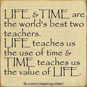 Life and time are the world's best teachers. Life teaches us the use ...