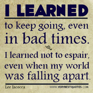 learned to keep going, even in bad times. I learned not to despair ...
