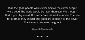 If all the good people were clever And all the clever people were good ...