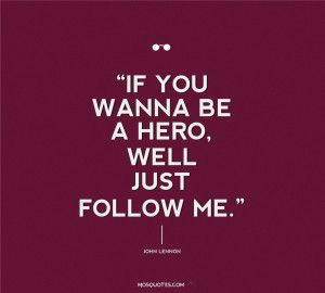 Quotes If you wanna be a hero well Just Follow ME John Lennon Quotes ...