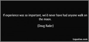 ... important, we'd never have had anyone walk on the moon. - Doug Rader