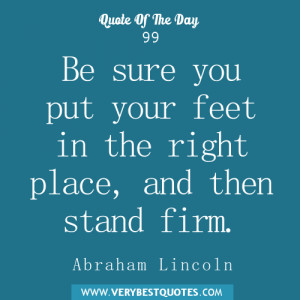 Be sure you put your feet in the right place, and then stand firm.