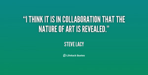 think it is in collaboration that the nature of art is revealed ...