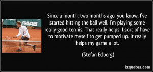 ... to get pumped up. It really helps my game a lot. - Stefan Edberg
