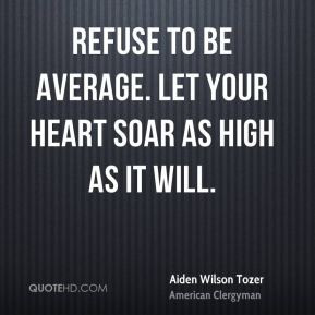 Aiden Wilson Tozer - Refuse to be average. Let your heart soar as high ...