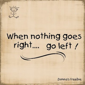 When nothing goes right, go left! :)p.s. new post coming soon ;)