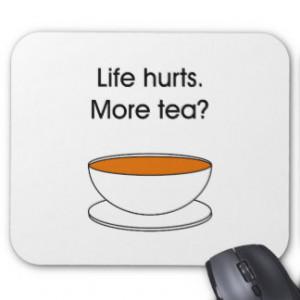 Life hurts. More tea? -- tea quote Mouse Pad