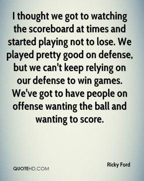 ... people on offense wanting the ball and wanting to score. - Ricky Ford