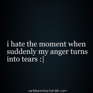 hate the moment when suddenly my anger turns into tears.