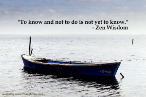 To know and not to do is not yet to know. – Zen Wisdom