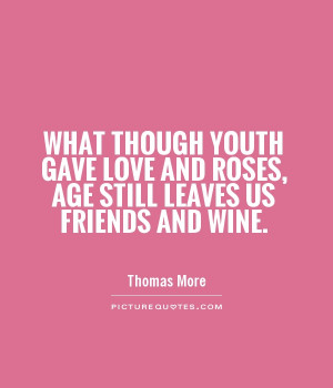 ... Gave Love And Roses Age Still Leaves Us Friends And Wine - Age Quote