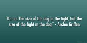 It's not the size of the dog in the fight, but the size of the fight ...