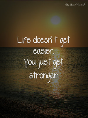 Life Quotes - Life doesn't get easier you just get stronger
