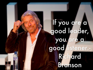If you are a good leader, you are a good listener.- Richard Branson