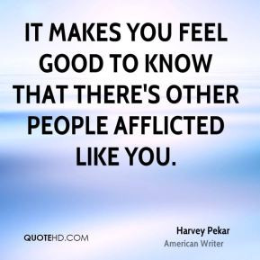 Harvey Pekar - It makes you feel good to know that there's other ...