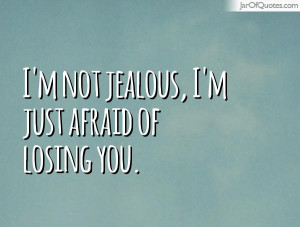 not jealous, I'm just afraid of losing you.