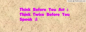 think before you act ;think twice before you speak :) , Pictures