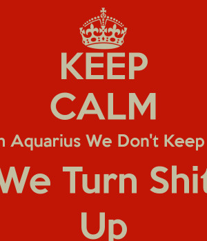 KEEP CALM I'm an Aquarius We Don't Keep calm We Turn Shit Up