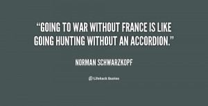 Going to war without France is like going hunting without an accordion ...
