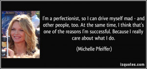 perfectionist, so I can drive myself mad - and other people, too ...
