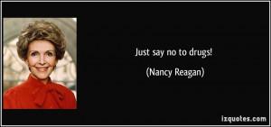Just say no to drugs! - Nancy Reagan