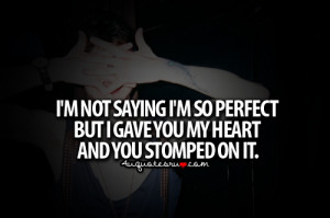 ... So Perfect But I Gave You My Heart And You Stomped On It ~ Life Quote