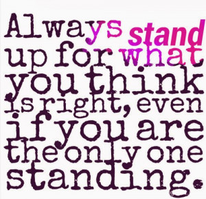 Always stand up for what you think is right, even if you are the only ...