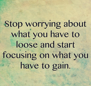 Start Focusing On What You Have To Gain Quote About Get Your Own ...