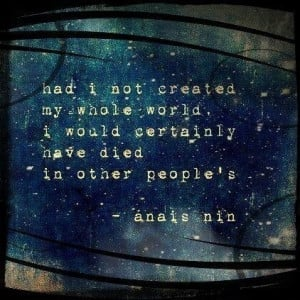 ... whole world, I would certainly have died in other people's. ~Anais Nin