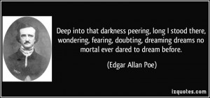 Deep into that darkness peering, long I stood there, wondering ...