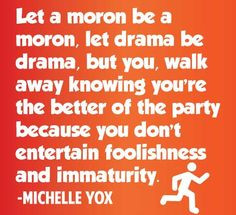 ... philosophy on drama and childish behavior. I do not suffer fools. More