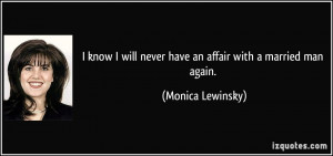 know I will never have an affair with a married man again. - Monica ...