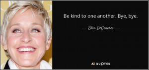 Be kind to one another. Bye, bye. - Ellen DeGeneres