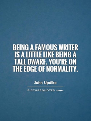 Being a famous writer is a little like being a tall dwarf. You're on ...