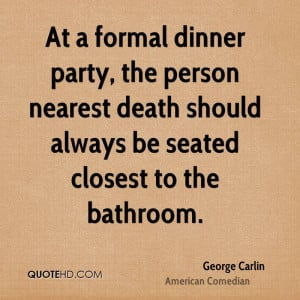 At a formal dinner party, the person nearest death should always be ...