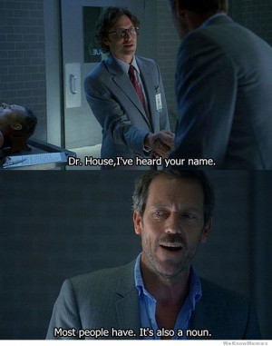 Dr House I've heard your name – Most people have…