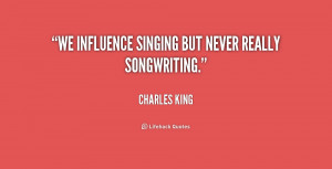 We influence singing but never really songwriting.""