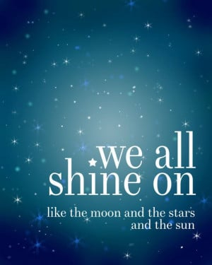 We all shine on, like the moon and the stars and the sun. John Lennon ...