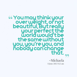 Quotes Picture: you may think your over weight, or not beautiful, but ...