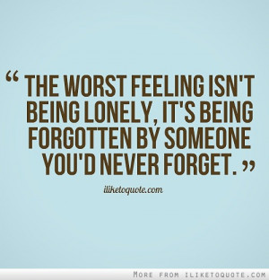 The worst feeling isn't being lonely, it's being forgotten by someone ...