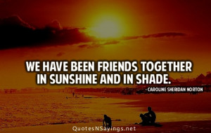 We have been friends together in sunshine and in shade.