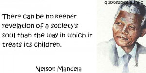 Nelson Mandela - There can be no keener revelation of a society's soul ...