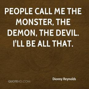 ... People call me the monster, the demon, the devil. I'll be all that