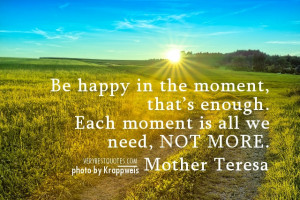Mother Teresa Quotes - Be happy in the moment, that's enough. Each ...