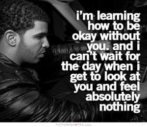 learning how to be okay without you, and I can't wait for the day ...