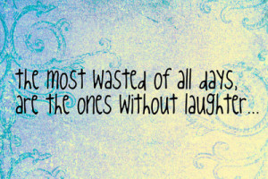 ... Most Wasted of All Days Are the Ones Without Laughter ~ Laughter Quote
