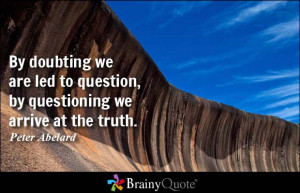 ... to question, by questioning we arrive at the truth. - Peter Abelard