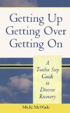 Getting Up, Getting Over, Getting On: A Twelve Step Guide to Divorce ...