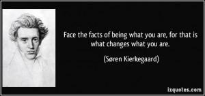 Soren Kierkegaard quote. Face the facts.