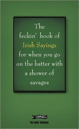The Book of Feckin' Irish Sayings: For when you need to batter on with ...